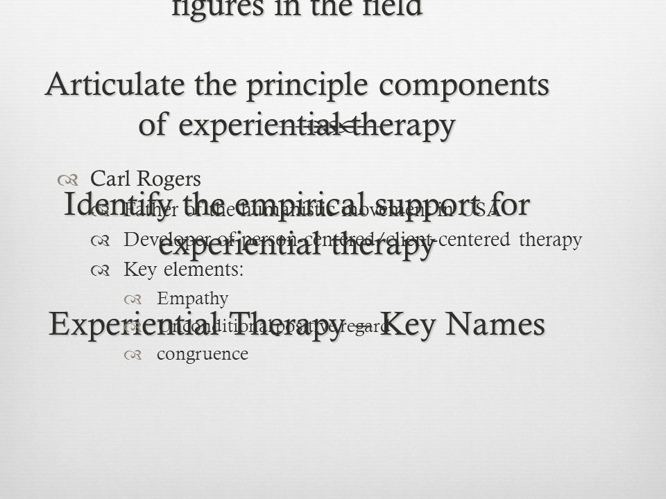 Learning Objectives Identify the key common principles of experiential therapies Recognize the contributions of key figures in the field Articulate the principle components of experiential therapy Identify the empirical support for experiential therapy Experiential Therapy – Key Names  Carl Rogers  Father of the humanistic movement in USA  Developer of person-centered/client-centered therapy  Key elements:  Empathy  Unconditional positive regard  congruence