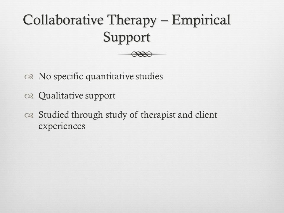 Collaborative Therapy – Empirical Support  No specific quantitative studies  Qualitative support  Studied through study of therapist and client experiences