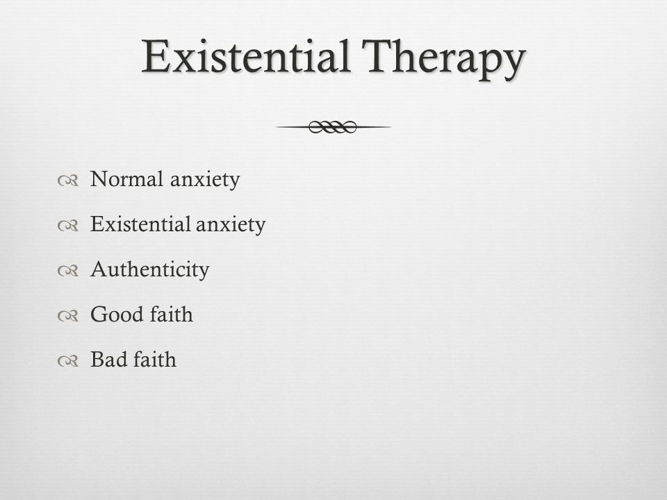 Existential Therapy  Normal anxiety  Existential anxiety  Authenticity  Good faith  Bad faith