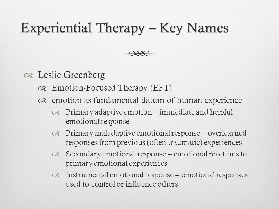 Experiential Therapy – Key Names  Leslie Greenberg  Emotion-Focused Therapy (EFT)  emotion as fundamental datum of human experience  Primary adaptive emotion – immediate and helpful emotional response  Primary maladaptive emotional response – overlearned responses from previous (often traumatic) experiences  Secondary emotional response – emotional reactions to primary emotional experiences  Instrumental emotional response – emotional responses used to control or influence others