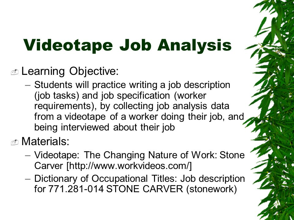 Videotape Job Analysis  Learning Objective: –Students will practice writing a job description (job tasks) and job specification (worker requirements), by collecting job analysis data from a videotape of a worker doing their job, and being interviewed about their job  Materials: –Videotape: The Changing Nature of Work: Stone Carver [http://www.workvideos.com/] –Dictionary of Occupational Titles: Job description for 771.281-014 STONE CARVER (stonework)