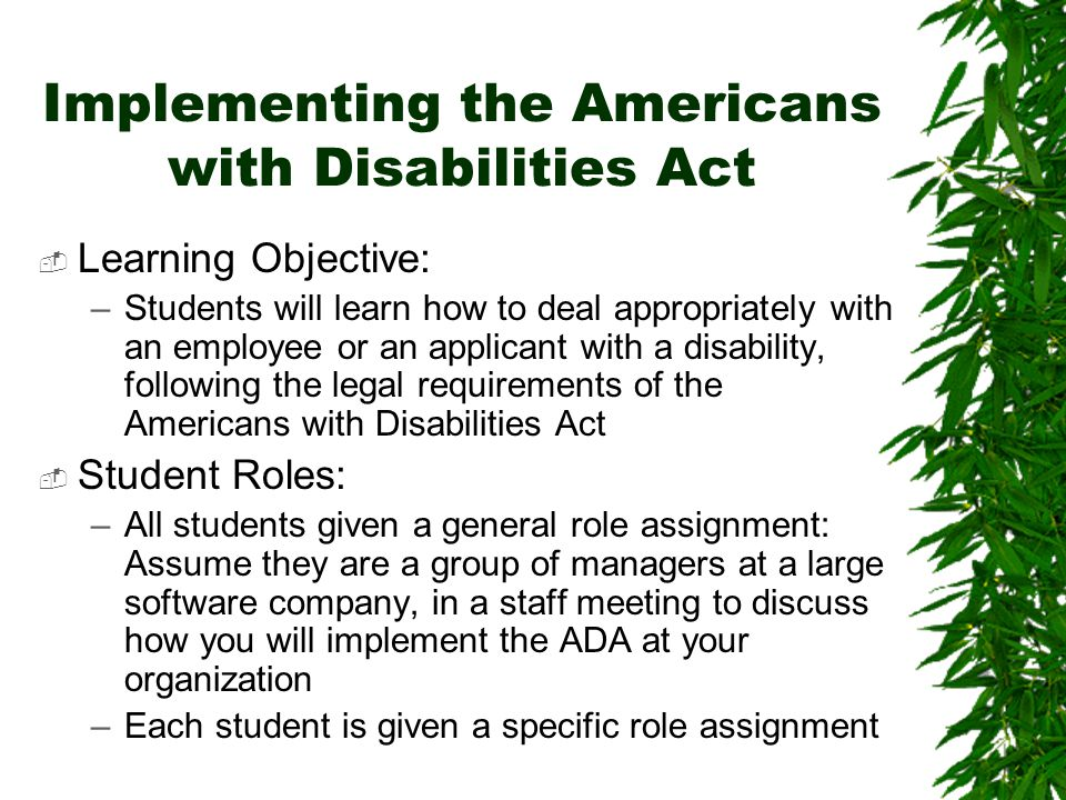 Implementing the Americans with Disabilities Act  Learning Objective: –Students will learn how to deal appropriately with an employee or an applicant with a disability, following the legal requirements of the Americans with Disabilities Act  Student Roles: –All students given a general role assignment: Assume they are a group of managers at a large software company, in a staff meeting to discuss how you will implement the ADA at your organization –Each student is given a specific role assignment