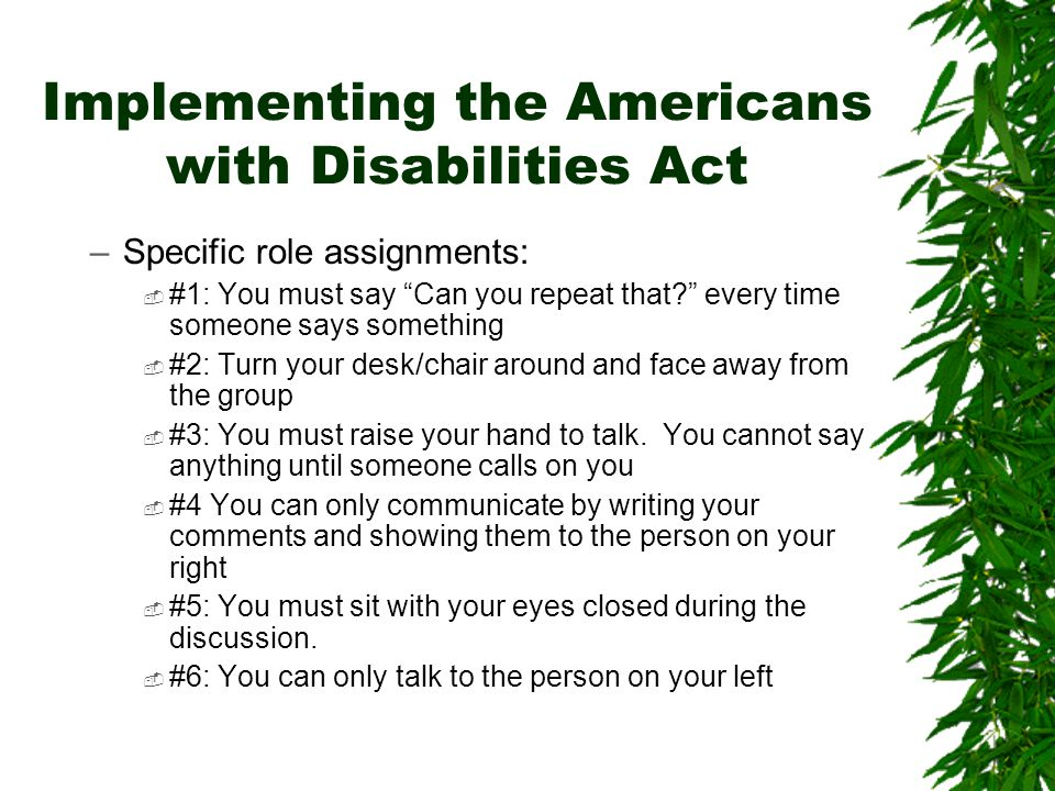 Implementing the Americans with Disabilities Act –Specific role assignments:  #1: You must say Can you repeat that every time someone says something  #2: Turn your desk/chair around and face away from the group  #3: You must raise your hand to talk.