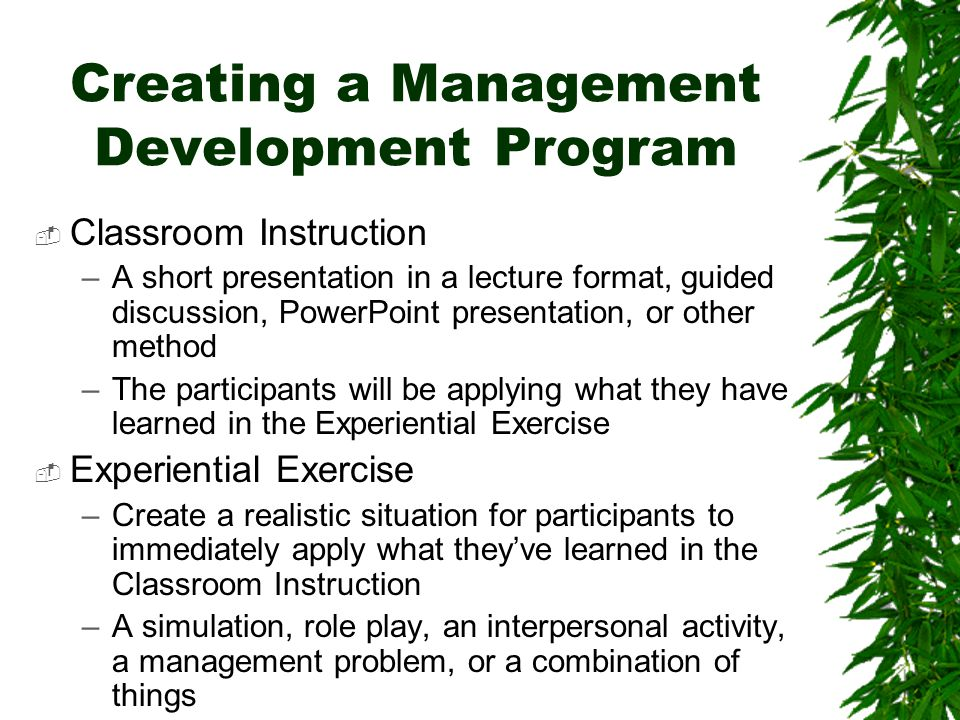 Creating a Management Development Program  Classroom Instruction –A short presentation in a lecture format, guided discussion, PowerPoint presentation, or other method –The participants will be applying what they have learned in the Experiential Exercise  Experiential Exercise –Create a realistic situation for participants to immediately apply what they've learned in the Classroom Instruction –A simulation, role play, an interpersonal activity, a management problem, or a combination of things