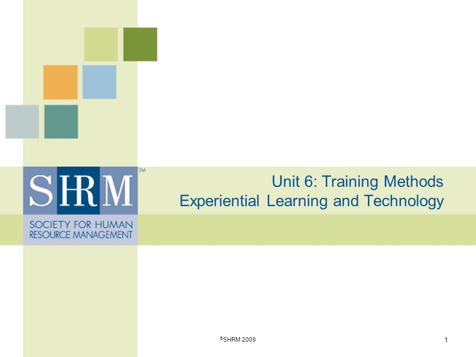 Unit 6: Training Methods Experiential Learning and Technology 1 © SHRM 2009