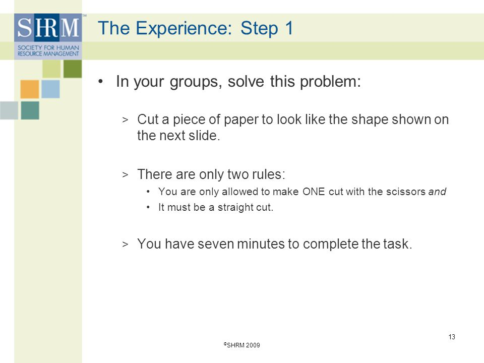 The Experience: Step 1 In your groups, solve this problem: > Cut a piece of paper to look like the shape shown on the next slide. > There are only two
