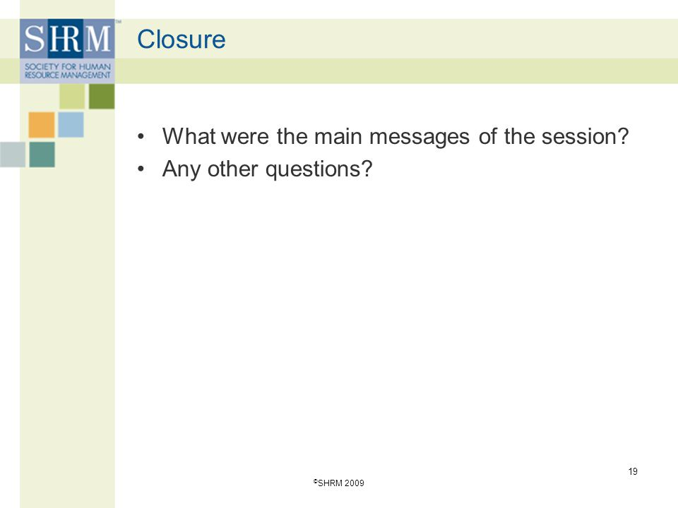 Closure What were the main messages of the session? Any other questions? 19 © SHRM 2009