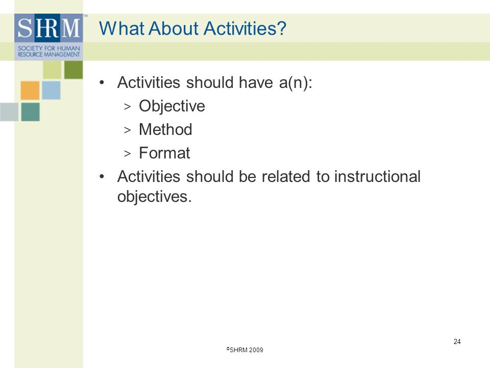 What About Activities? Activities should have a(n): > Objective > Method > Format Activities should be related to instructional objectives. 24 © SHRM