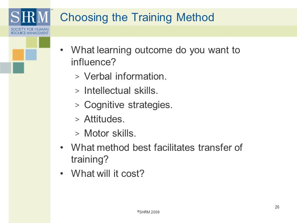 Choosing the Training Method What learning outcome do you want to influence? > Verbal information. > Intellectual skills. > Cognitive strategies. > At