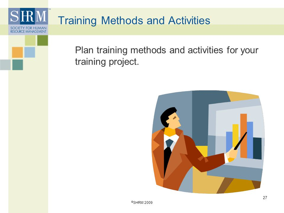 Training Methods and Activities Plan training methods and activities for your training project. 27 © SHRM 2009