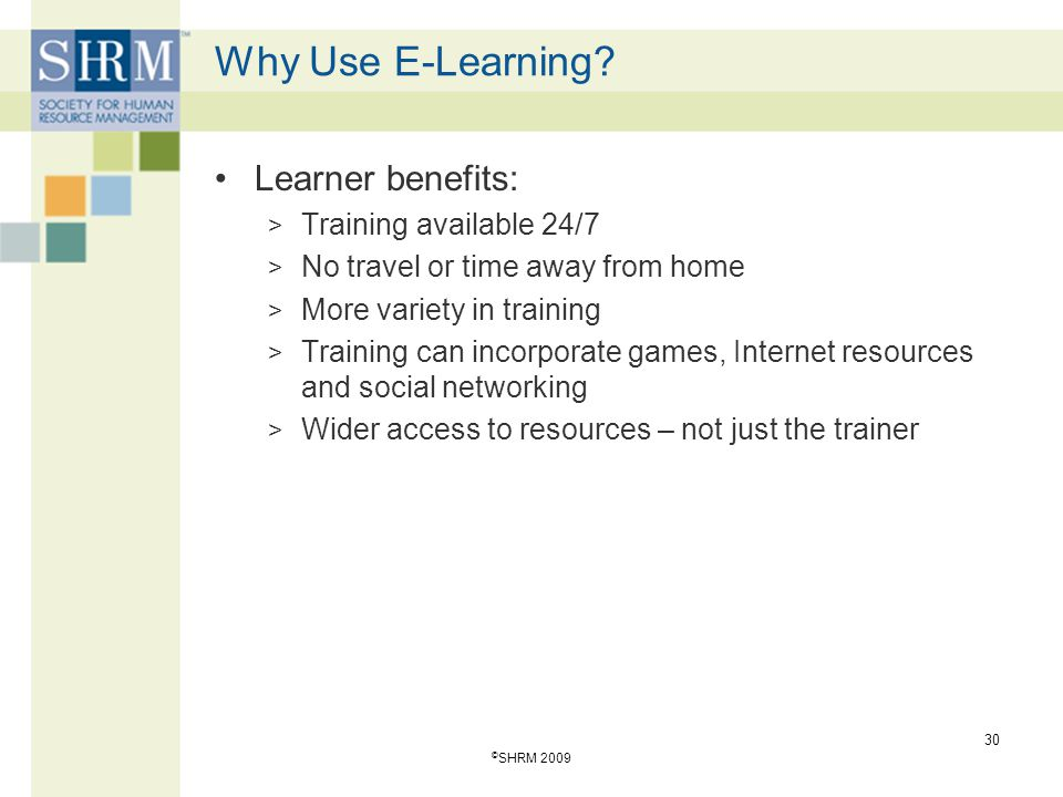 Why Use E-Learning? Learner benefits: > Training available 24/7 > No travel or time away from home > More variety in training > Training can incorpora