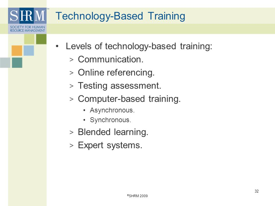 Technology-Based Training Levels of technology-based training: > Communication. > Online referencing. > Testing assessment. > Computer-based training.