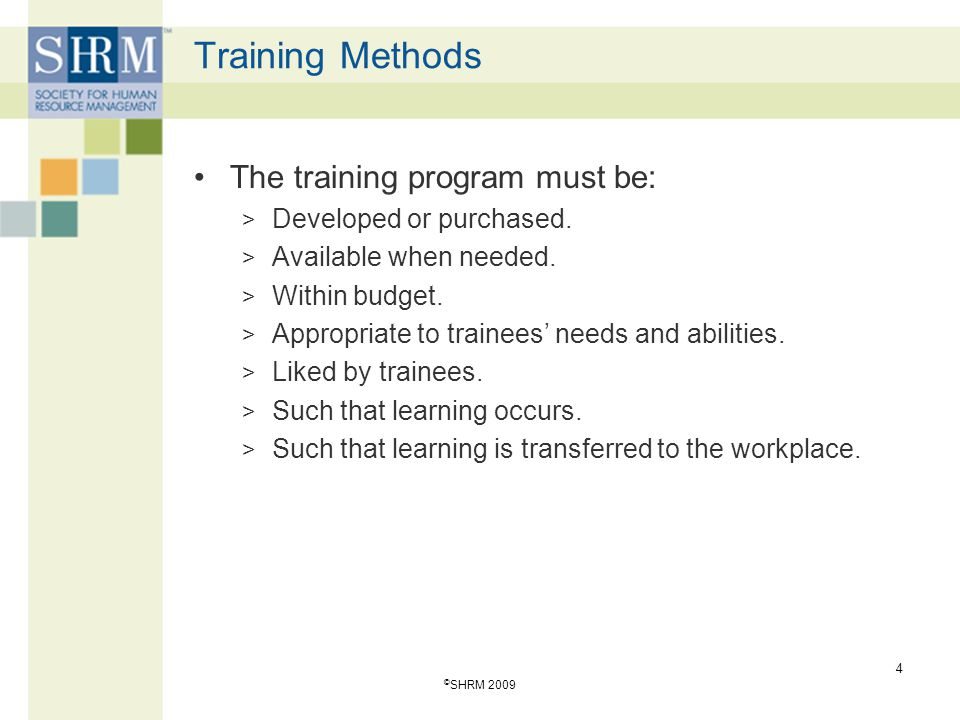 Training Methods The training program must be: > Developed or purchased. > Available when needed. > Within budget. > Appropriate to trainees' needs an