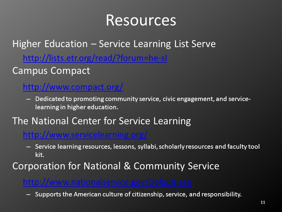 Resources Higher Education – Service Learning List Serve http://lists.etr.org/read/ forum=he-sl Campus Compact http://www.compact.org/ – Dedicated to promoting community service, civic engagement, and service- learning in higher education.