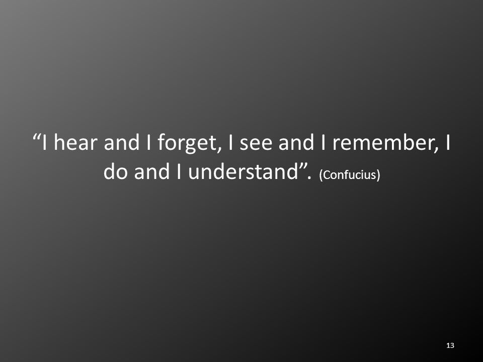 I hear and I forget, I see and I remember, I do and I understand . (Confucius) 13
