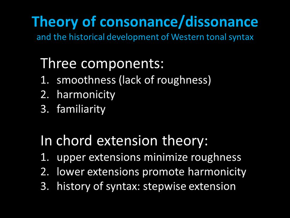 Theory of consonance/dissonance and the historical development of Western tonal syntax Three components: 1.smoothness (lack of roughness) 2.harmonicit