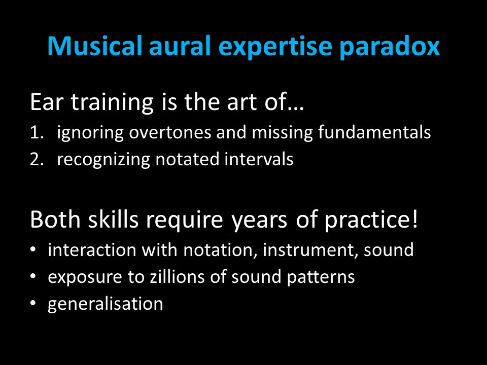 Musical aural expertise paradox Ear training is the art of… 1.ignoring overtones and missing fundamentals 2.recognizing notated intervals Both skills