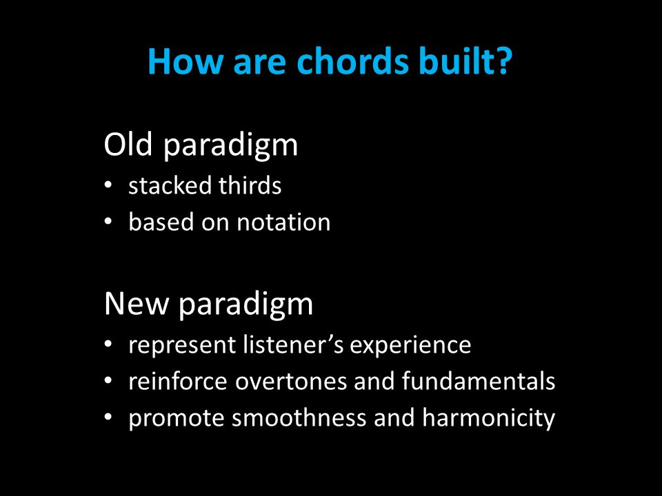 How are chords built? Old paradigm stacked thirds based on notation New paradigm represent listener's experience reinforce overtones and fundamentals