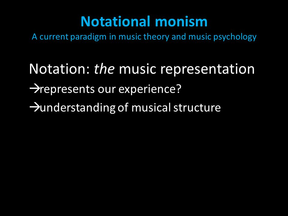 Notational monism A current paradigm in music theory and music psychology Notation: the music representation  represents our experience?  understand