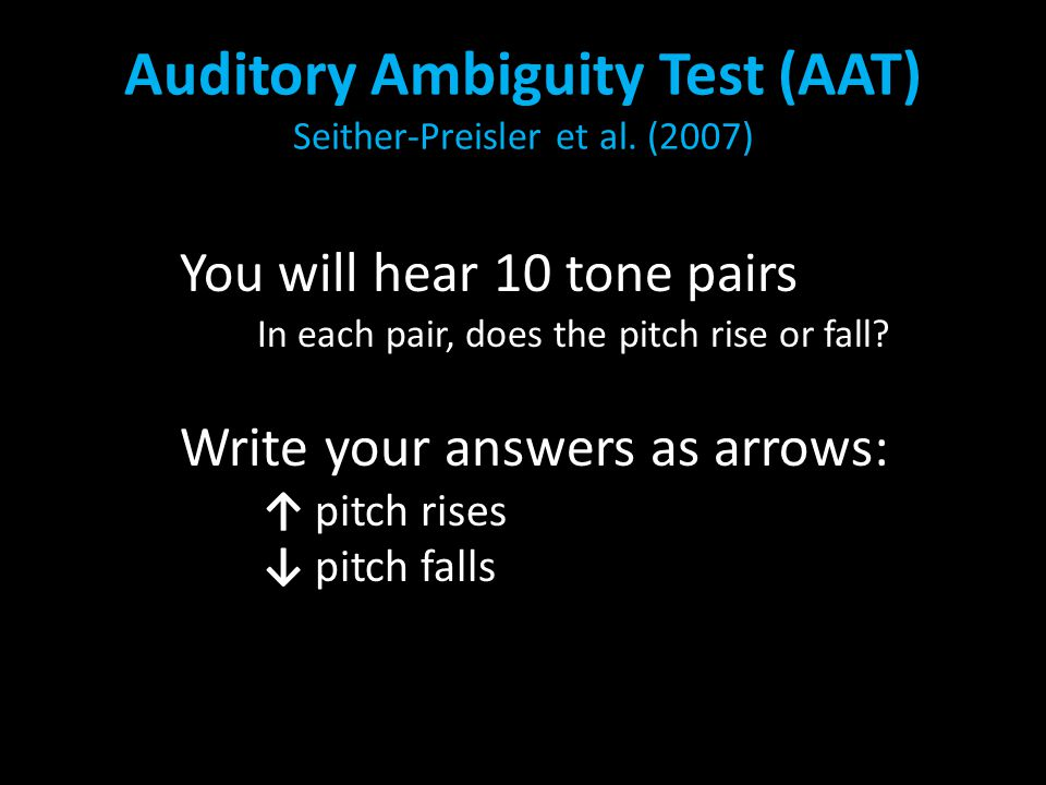 Auditory Ambiguity Test (AAT) Seither-Preisler et al. (2007) You will hear 10 tone pairs In each pair, does the pitch rise or fall? Write your answers