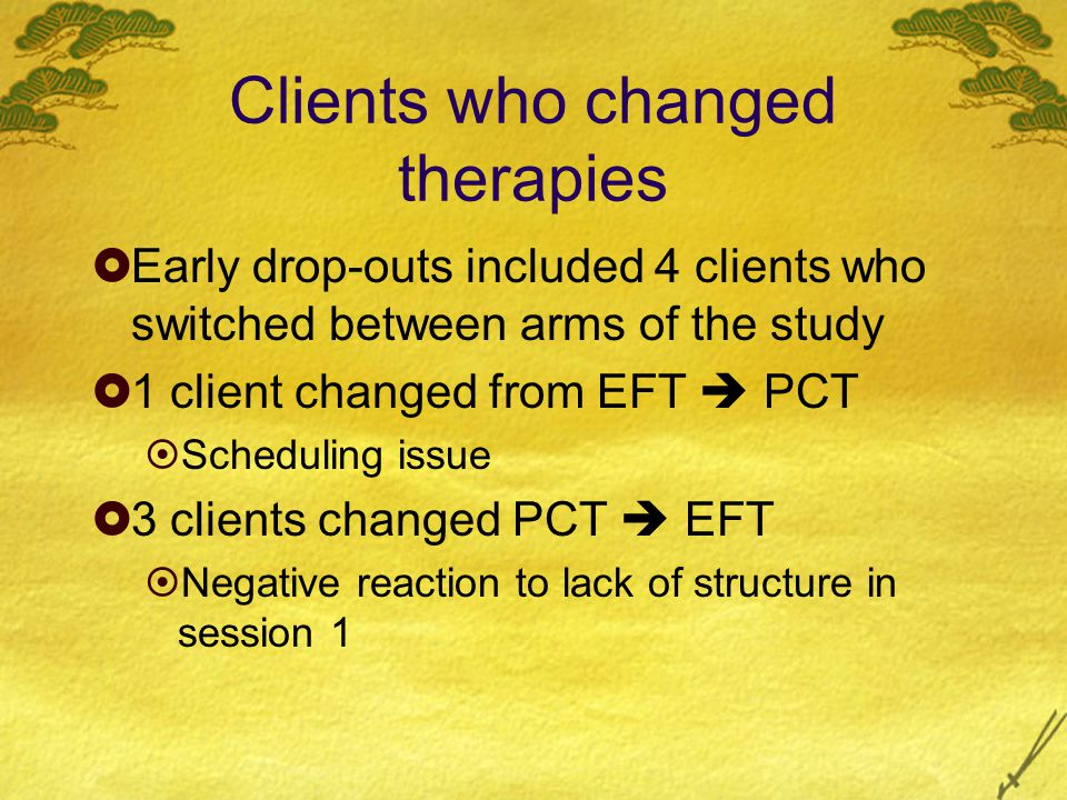 Clients who changed therapies  Early drop-outs included 4 clients who switched between arms of the study  1 client changed from EFT  PCT  Scheduling issue  3 clients changed PCT  EFT  Negative reaction to lack of structure in session 1
