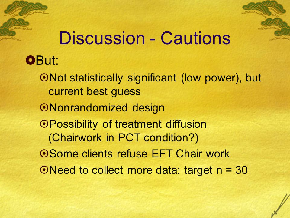 Discussion - Cautions  But:  Not statistically significant (low power), but current best guess  Nonrandomized design  Possibility of treatment diffusion (Chairwork in PCT condition )  Some clients refuse EFT Chair work  Need to collect more data: target n = 30