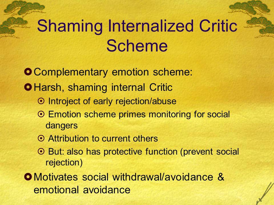Shaming Internalized Critic Scheme  Complementary emotion scheme:  Harsh, shaming internal Critic  Introject of early rejection/abuse  Emotion scheme primes monitoring for social dangers  Attribution to current others  But: also has protective function (prevent social rejection)  Motivates social withdrawal/avoidance & emotional avoidance