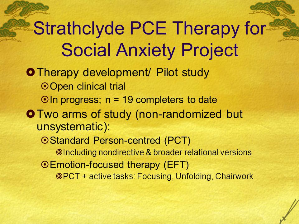 Strathclyde PCE Therapy for Social Anxiety Project  Therapy development/ Pilot study  Open clinical trial  In progress; n = 19 completers to date  Two arms of study (non-randomized but unsystematic):  Standard Person-centred (PCT)  Including nondirective & broader relational versions  Emotion-focused therapy (EFT)  PCT + active tasks: Focusing, Unfolding, Chairwork