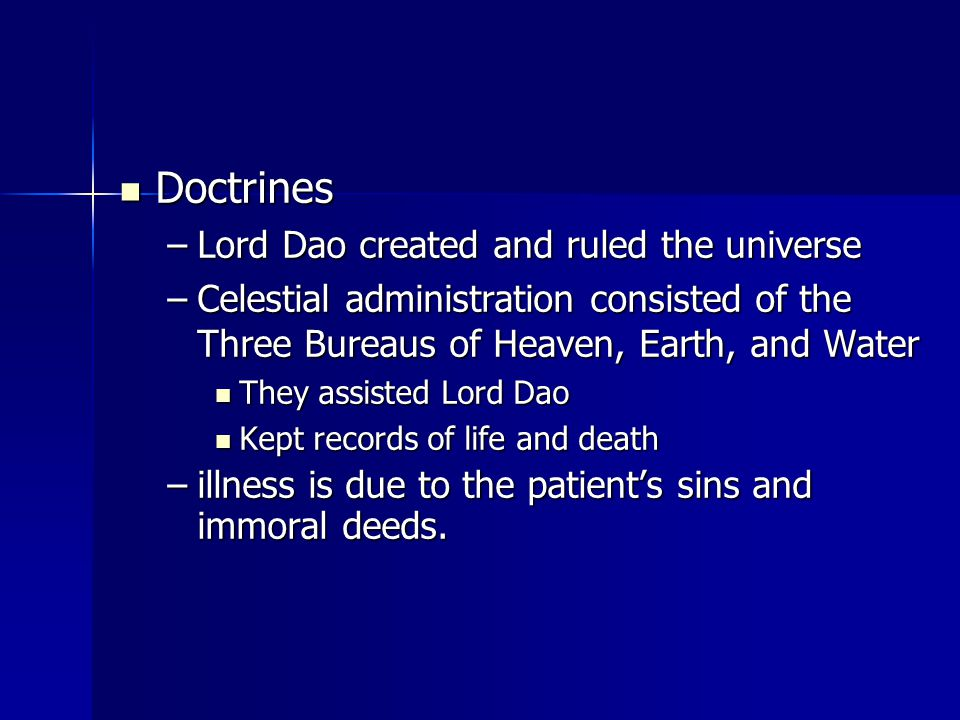 Doctrines Doctrines –Lord Dao created and ruled the universe –Celestial administration consisted of the Three Bureaus of Heaven, Earth, and Water They assisted Lord Dao They assisted Lord Dao Kept records of life and death Kept records of life and death –illness is due to the patient's sins and immoral deeds.