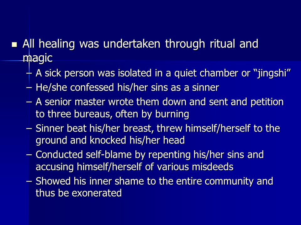 All healing was undertaken through ritual and magic All healing was undertaken through ritual and magic –A sick person was isolated in a quiet chamber or jingshi –He/she confessed his/her sins as a sinner –A senior master wrote them down and sent and petition to three bureaus, often by burning –Sinner beat his/her breast, threw himself/herself to the ground and knocked his/her head –Conducted self-blame by repenting his/her sins and accusing himself/herself of various misdeeds –Showed his inner shame to the entire community and thus be exonerated