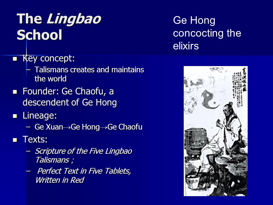 The Lingbao School Key concept: Key concept: –Talismans creates and maintains the world Founder: Ge Chaofu, a descendent of Ge Hong Founder: Ge Chaofu, a descendent of Ge Hong Lineage: Lineage: –Ge Xuan → Ge Hong → Ge Chaofu Texts: Texts: –Scripture of the Five Lingbao Talismans ; – Perfect Text in Five Tablets, Written in Red Ge Hong concocting the elixirs