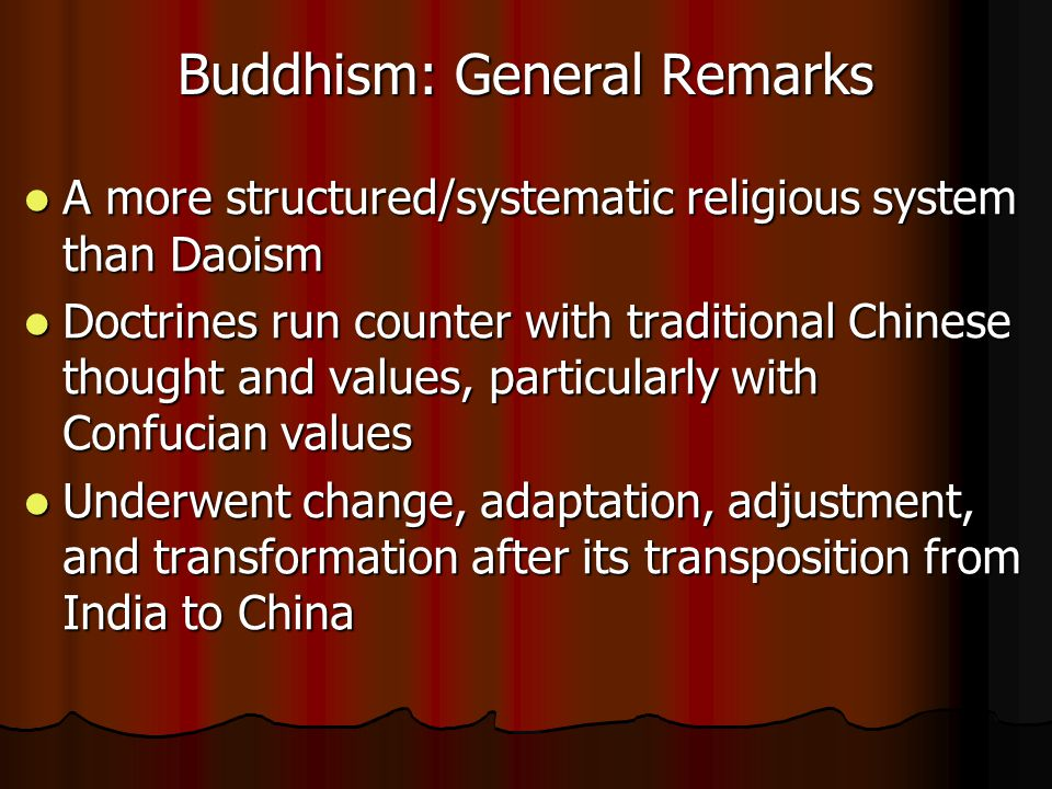 Buddhism: General Remarks A more structured/systematic religious system than Daoism A more structured/systematic religious system than Daoism Doctrines run counter with traditional Chinese thought and values, particularly with Confucian values Doctrines run counter with traditional Chinese thought and values, particularly with Confucian values Underwent change, adaptation, adjustment, and transformation after its transposition from India to China Underwent change, adaptation, adjustment, and transformation after its transposition from India to China