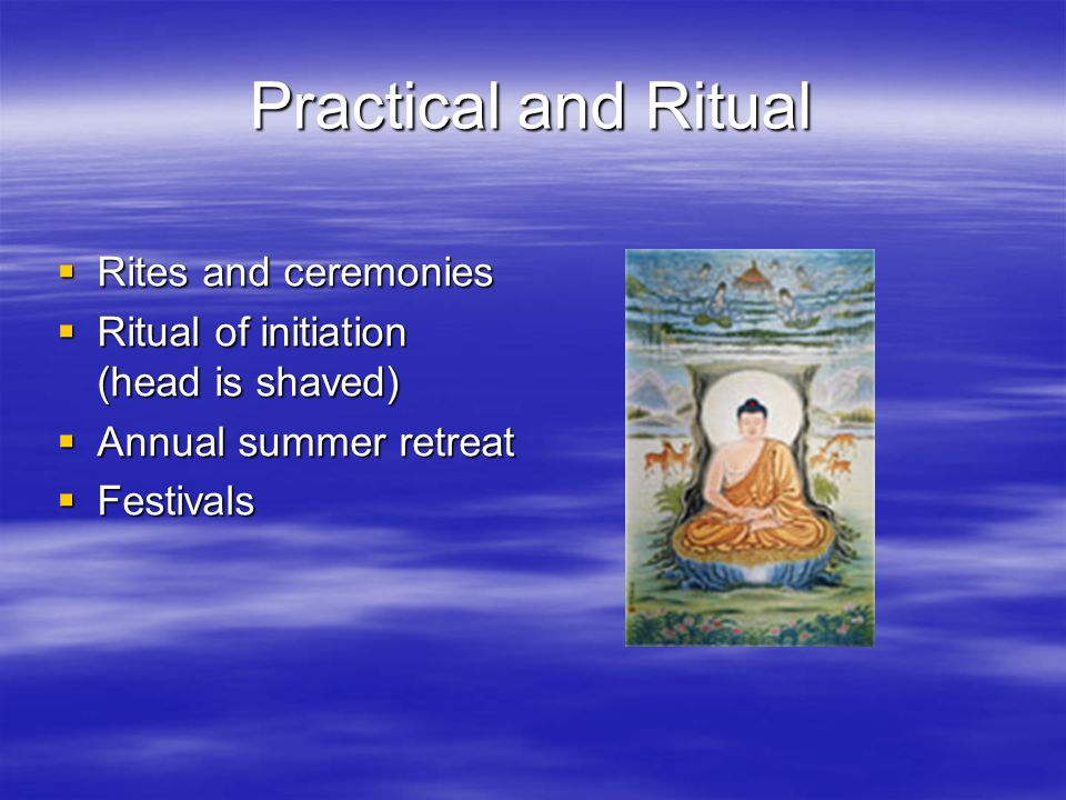 Practical and Ritual  Rites and ceremonies  Ritual of initiation (head is shaved)  Annual summer retreat  Festivals