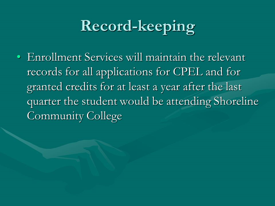Record-keeping Enrollment Services will maintain the relevant records for all applications for CPEL and for granted credits for at least a year after the last quarter the student would be attending Shoreline Community CollegeEnrollment Services will maintain the relevant records for all applications for CPEL and for granted credits for at least a year after the last quarter the student would be attending Shoreline Community College