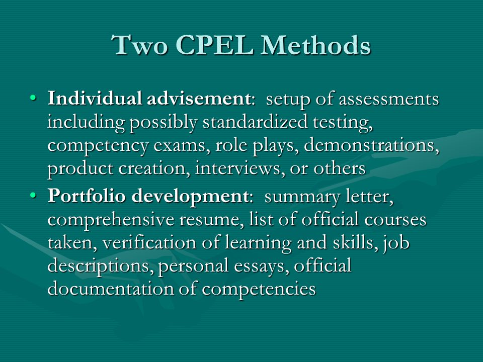 Two CPEL Methods Individual advisement: setup of assessments including possibly standardized testing, competency exams, role plays, demonstrations, product creation, interviews, or othersIndividual advisement: setup of assessments including possibly standardized testing, competency exams, role plays, demonstrations, product creation, interviews, or others Portfolio development: summary letter, comprehensive resume, list of official courses taken, verification of learning and skills, job descriptions, personal essays, official documentation of competenciesPortfolio development: summary letter, comprehensive resume, list of official courses taken, verification of learning and skills, job descriptions, personal essays, official documentation of competencies