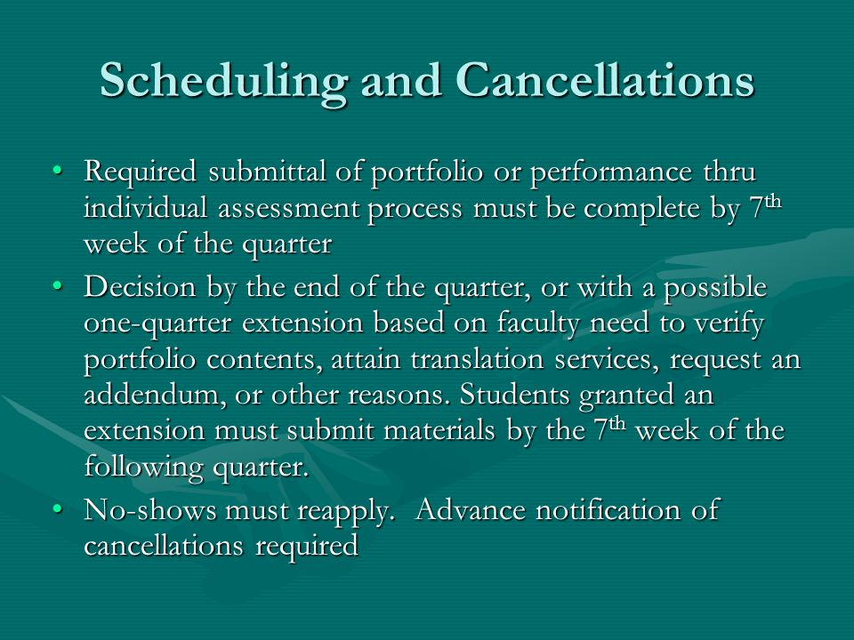Scheduling and Cancellations Required submittal of portfolio or performance thru individual assessment process must be complete by 7 th week of the quarterRequired submittal of portfolio or performance thru individual assessment process must be complete by 7 th week of the quarter Decision by the end of the quarter, or with a possible one-quarter extension based on faculty need to verify portfolio contents, attain translation services, request an addendum, or other reasons.
