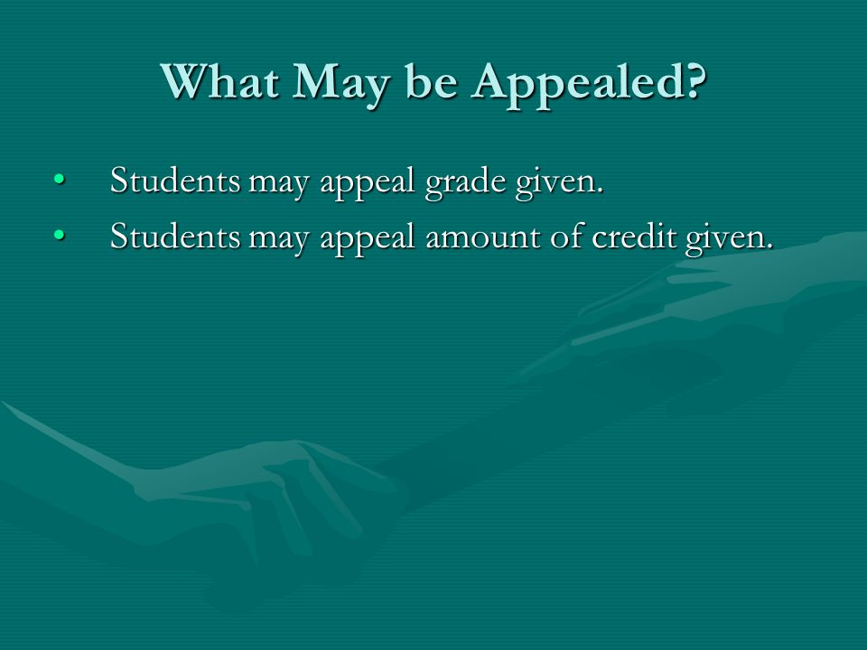 What May be Appealed? Students may appeal grade given.Students may appeal grade given. Students may appeal amount of credit given.Students may appeal