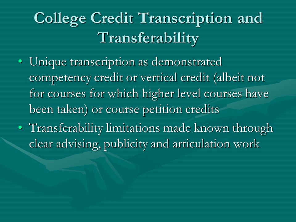 College Credit Transcription and Transferability Unique transcription as demonstrated competency credit or vertical credit (albeit not for courses for which higher level courses have been taken) or course petition creditsUnique transcription as demonstrated competency credit or vertical credit (albeit not for courses for which higher level courses have been taken) or course petition credits Transferability limitations made known through clear advising, publicity and articulation workTransferability limitations made known through clear advising, publicity and articulation work