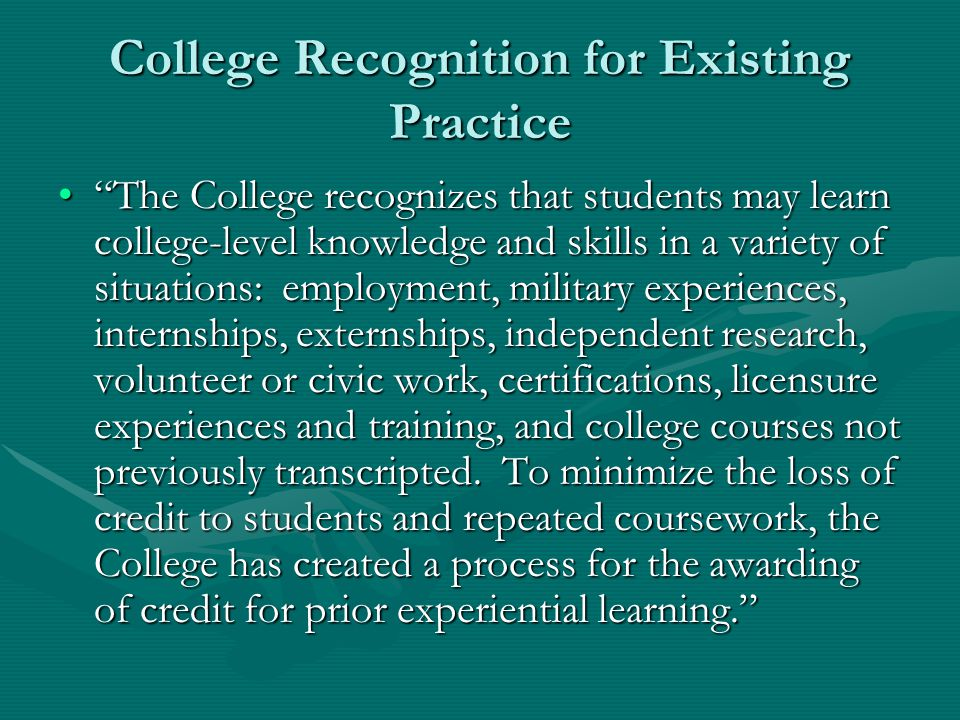 College Recognition for Existing Practice The College recognizes that students may learn college-level knowledge and skills in a variety of situations: employment, military experiences, internships, externships, independent research, volunteer or civic work, certifications, licensure experiences and training, and college courses not previously transcripted.
