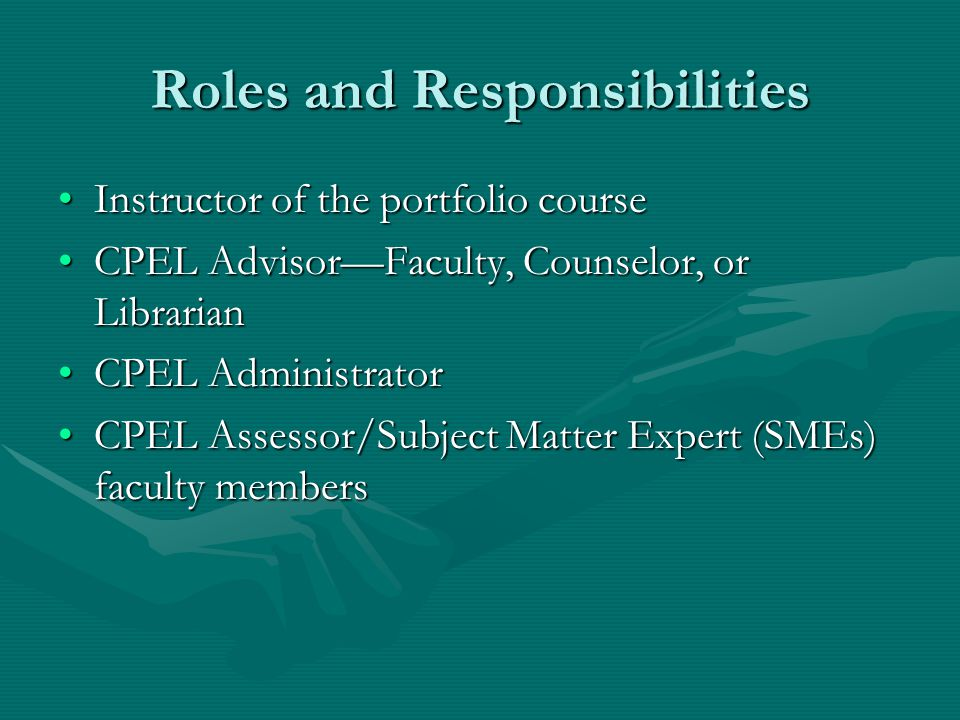 Roles and Responsibilities Instructor of the portfolio courseInstructor of the portfolio course CPEL Advisor—Faculty, Counselor, or LibrarianCPEL Advisor—Faculty, Counselor, or Librarian CPEL AdministratorCPEL Administrator CPEL Assessor/Subject Matter Expert (SMEs) faculty membersCPEL Assessor/Subject Matter Expert (SMEs) faculty members