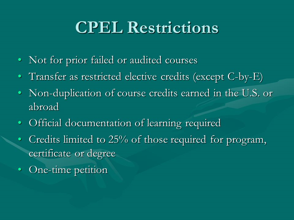 CPEL Restrictions Not for prior failed or audited coursesNot for prior failed or audited courses Transfer as restricted elective credits (except C-by-E)Transfer as restricted elective credits (except C-by-E) Non-duplication of course credits earned in the U.S.
