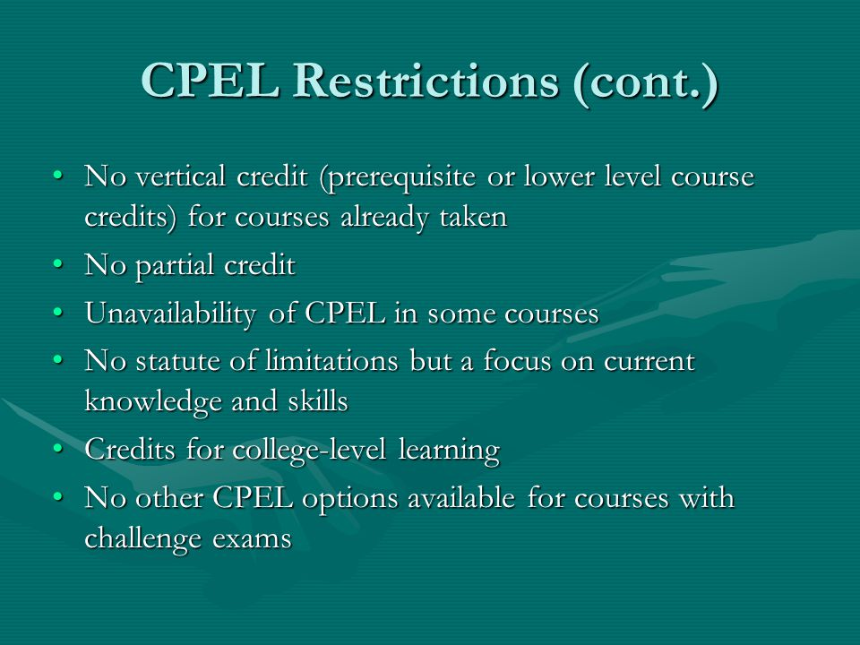 CPEL Restrictions (cont.) No vertical credit (prerequisite or lower level course credits) for courses already takenNo vertical credit (prerequisite or lower level course credits) for courses already taken No partial creditNo partial credit Unavailability of CPEL in some coursesUnavailability of CPEL in some courses No statute of limitations but a focus on current knowledge and skillsNo statute of limitations but a focus on current knowledge and skills Credits for college-level learningCredits for college-level learning No other CPEL options available for courses with challenge examsNo other CPEL options available for courses with challenge exams