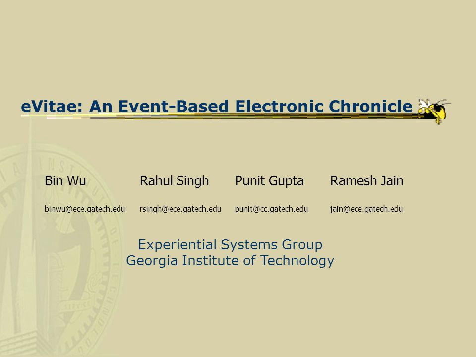 eVitae: An Event-Based Electronic Chronicle Bin Wu Rahul Singh Punit Gupta Ramesh Jain binwu@ece.gatech.edursingh@ece.gatech.edupunit@cc.gatech.edujain@ece.gatech.edu Experiential Systems Group Georgia Institute of Technology
