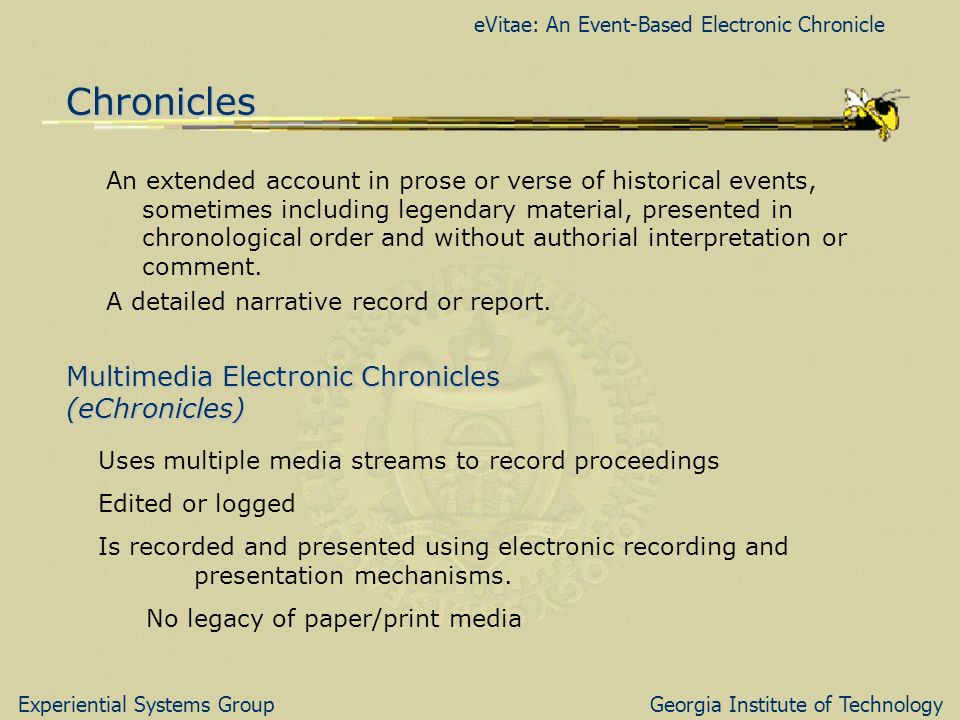 eVitae: An Event-Based Electronic Chronicle Experiential Systems GroupGeorgia Institute of Technology Chronicles An extended account in prose or verse of historical events, sometimes including legendary material, presented in chronological order and without authorial interpretation or comment.