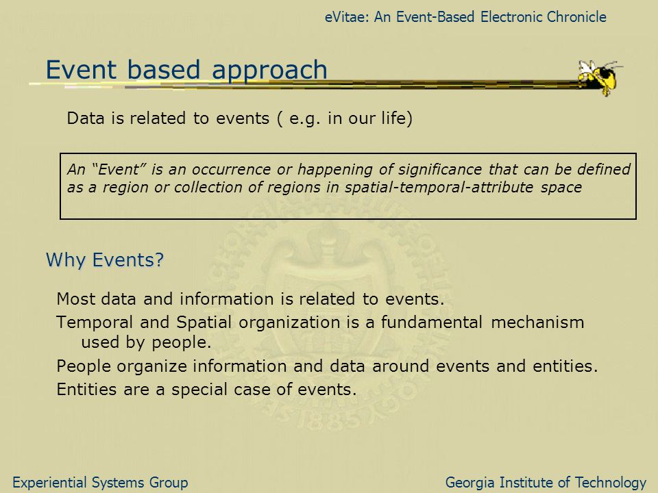 eVitae: An Event-Based Electronic Chronicle Experiential Systems GroupGeorgia Institute of Technology Event based approach Data is related to events ( e.g.