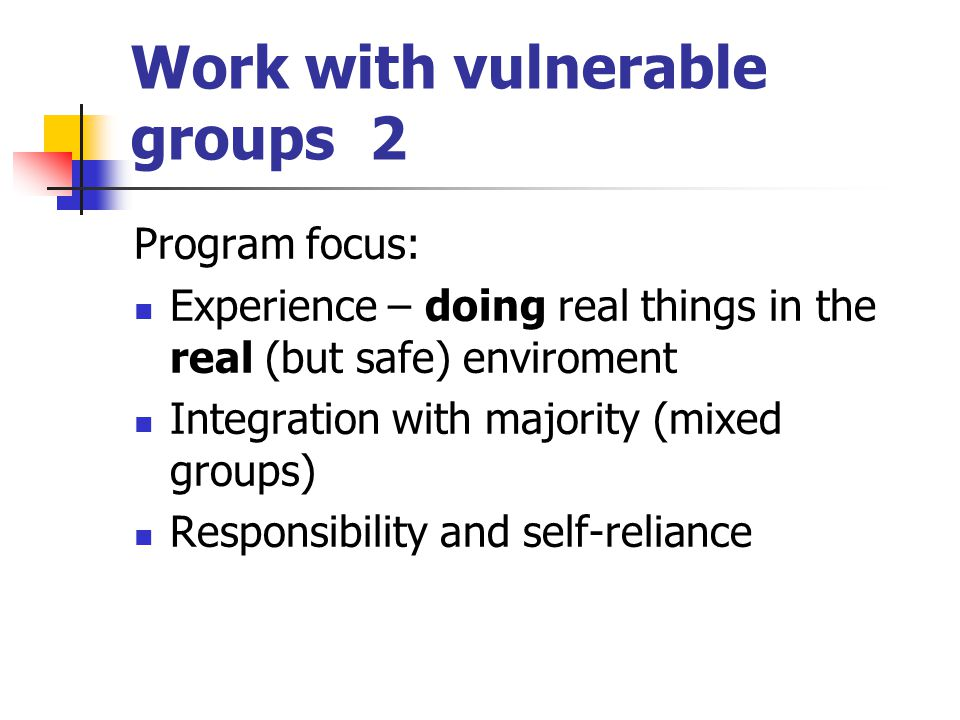 Work with vulnerable groups 2 Program focus: Experience – doing real things in the real (but safe) enviroment Integration with majority (mixed groups) Responsibility and self-reliance