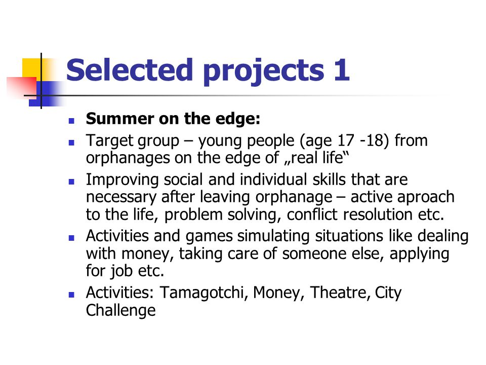 "Selected projects 1 Summer on the edge: Target group – young people (age 17 -18) from orphanages on the edge of ""real life Improving social and individual skills that are necessary after leaving orphanage – active aproach to the life, problem solving, conflict resolution etc."