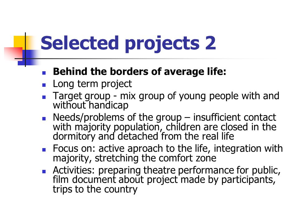 Selected projects 2 Behind the borders of average life: Long term project Target group - mix group of young people with and without handicap Needs/problems of the group – insufficient contact with majority population, children are closed in the dormitory and detached from the real life Focus on: active aproach to the life, integration with majority, stretching the comfort zone Activities: preparing theatre performance for public, film document about project made by participants, trips to the country