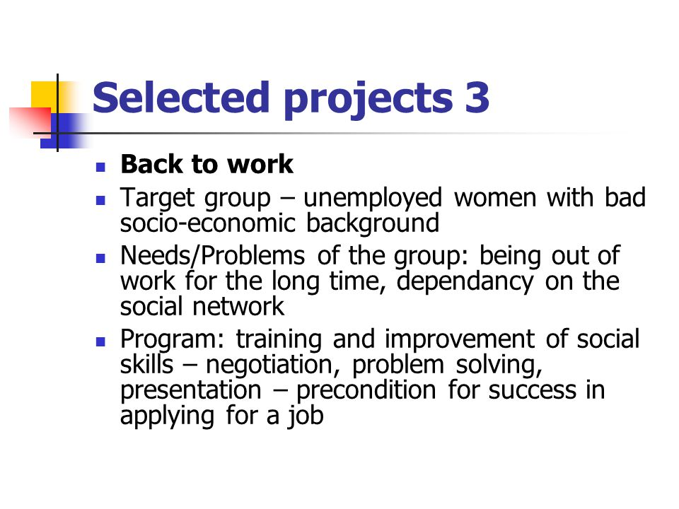 Selected projects 3 Back to work Target group – unemployed women with bad socio-economic background Needs/Problems of the group: being out of work for the long time, dependancy on the social network Program: training and improvement of social skills – negotiation, problem solving, presentation – precondition for success in applying for a job