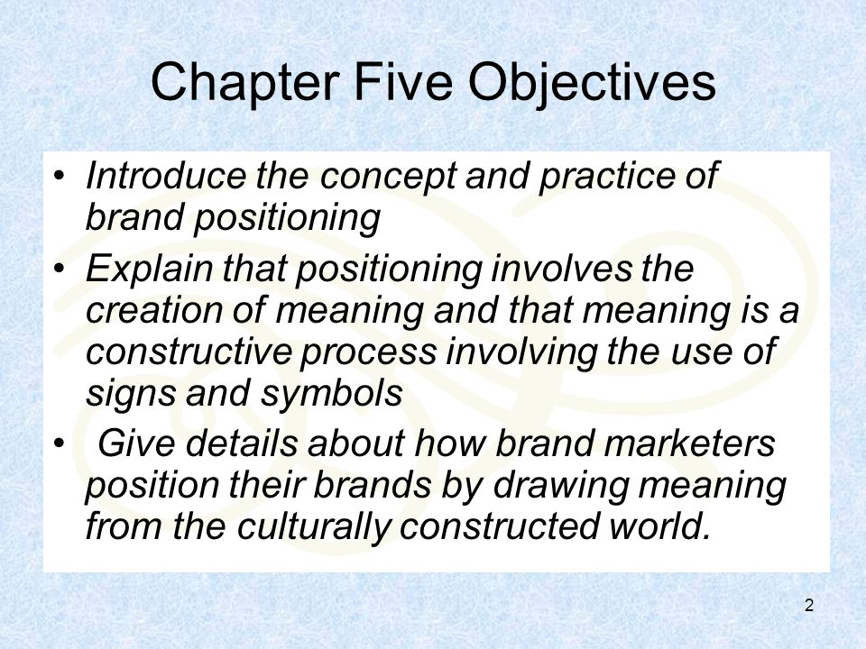 2 Chapter Five Objectives Introduce the concept and practice of brand positioning Explain that positioning involves the creation of meaning and that meaning is a constructive process involving the use of signs and symbols Give details about how brand marketers position their brands by drawing meaning from the culturally constructed world.